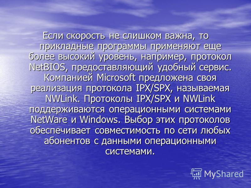 Если скорость не слишком важна, то прикладные программы применяют еще более высокий уровень, например, протокол NetBIOS, предоставляющий удобный сервис. Компанией Microsoft предложена своя реализация протокола IPX/SPX, называемая NWLink. Протоколы IP