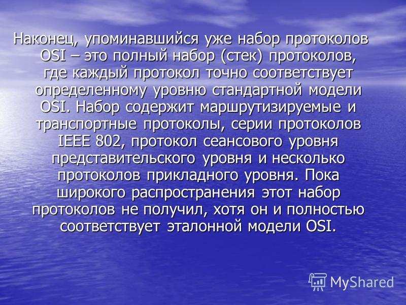 Наконец, упоминавшийся уже набор протоколов OSI – это полный набор (стек) протоколов, где каждый протокол точно соответствует определенному уровню стандартной модели OSI. Набор содержит маршрутизируемые и транспортные протоколы, серии протоколов IEEE