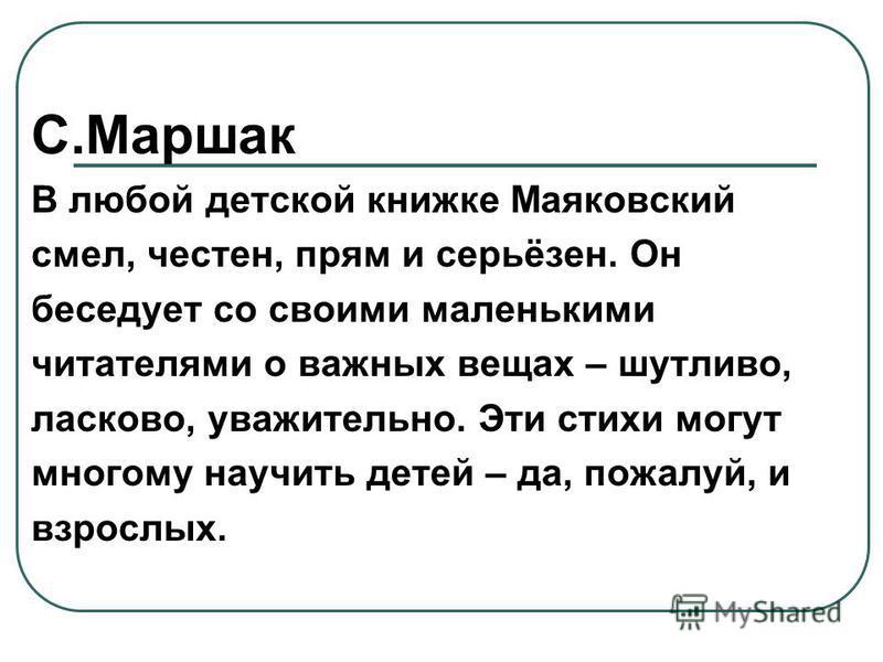 С.Маршак В любой детской книжке Маяковский смел, честен, прям и серьёзен. Он беседует со своими маленькими читателями о важных вещах – шутливо, ласково, уважительно. Эти стихи могут многому научить детей – да, пожалуй, и взрослых.