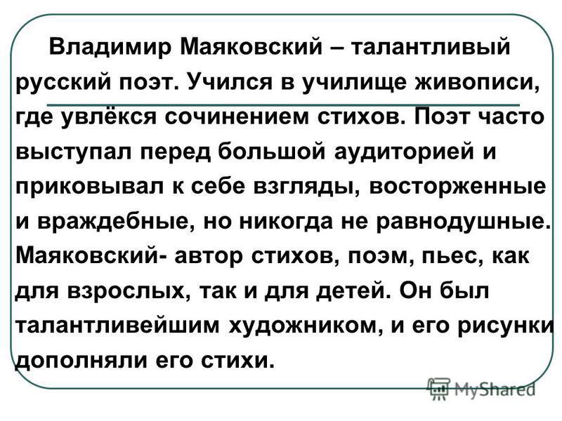 Владимир Маяковский – талантливый русский поэт. Учился в училище живописи, где увлёкся сочинением стихов. Поэт часто выступал перед большой аудиторией и приковывал к себе взгляды, восторженные и враждебные, но никогда не равнодушные. Маяковский- авто