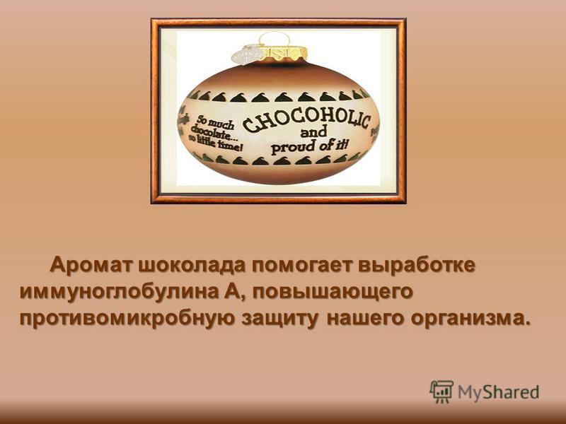 Аромат шоколада помогает выработке иммуноглобулина А, повышающего противомикробную защиту нашего организма. Аромат шоколада помогает выработке иммуноглобулина А, повышающего противомикробную защиту нашего организма.