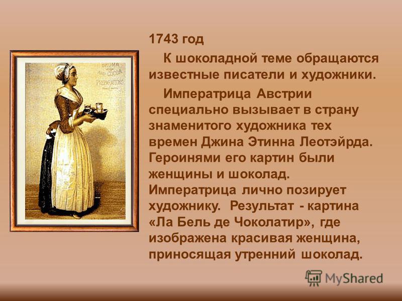 1743 год К шоколадной теме обращаются известные писатели и художники. Императрица Австрии специально вызывает в страну знаменитого художника тех времен Джина Этинна Леотэйрда. Героинями его картин были женщины и шоколад. Императрица лично позирует ху