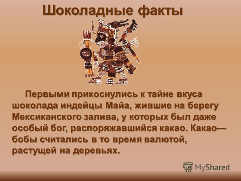 Шоколадные факты Первыми прикоснулись к тайне вкуса шоколада индейцы Майа, жившие на берегу Мексиканского залива, у которых был даже особый бог, распоряжавшийся какао. Какао бобы считались в то время валютой, растущей на деревьях. Первыми прикоснулис