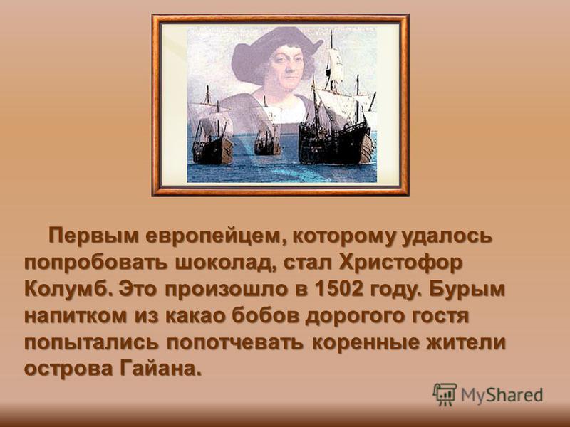 Первым европейцем, которому удалось попробовать шоколад, стал Христофор Колумб. Это произошло в 1502 году. Бурым напитком из какао бобов дорогого гостя попытались попотчевать коренные жители острова Гайана. Первым европейцем, которому удалось попробо