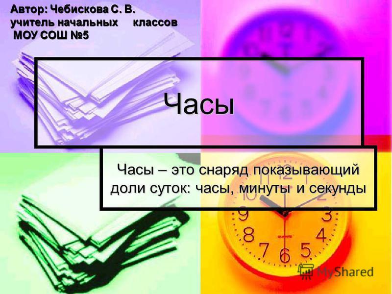 Часы Часы – это снаряд показывающий доли суток: часы, минуты и секунды Автор: Чебискова С. В. учитель начальных классов МОУ СОШ 5 МОУ СОШ 5