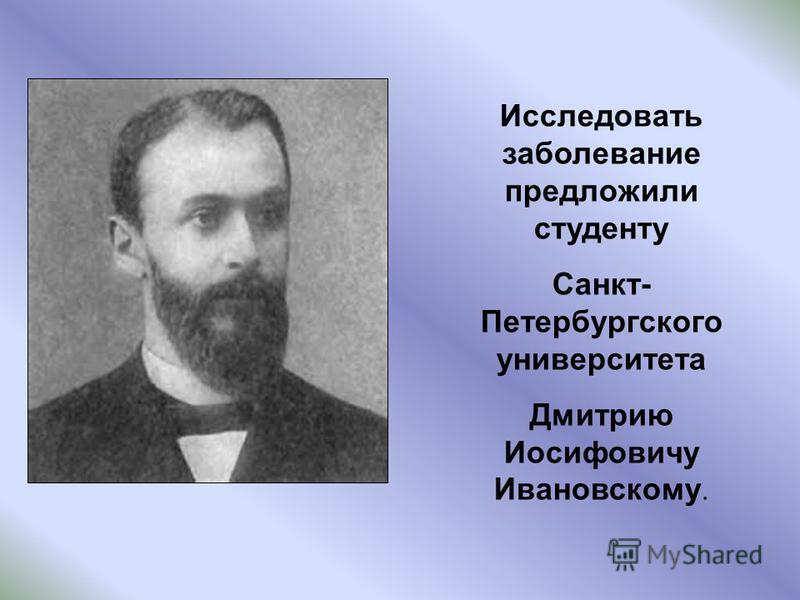 Исследовать заболевание предложили студенту Санкт- Петербургского университета Дмитрию Иосифовичу Ивановскому.