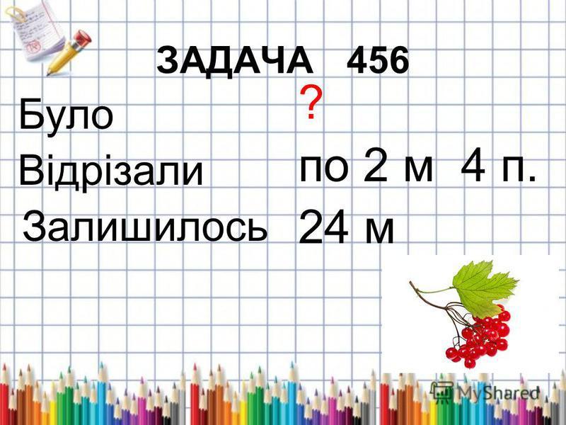 ЗАДАЧА 456 Було Відрізали Залишилось ? по 2 м 4 п. 24 м