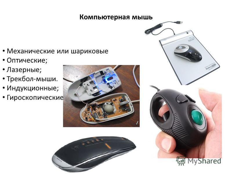 Компьютерная мышь Механические или шариковые Оптические; Лазерные; Трекбол-мыши. Индукционные; Гироскопические.