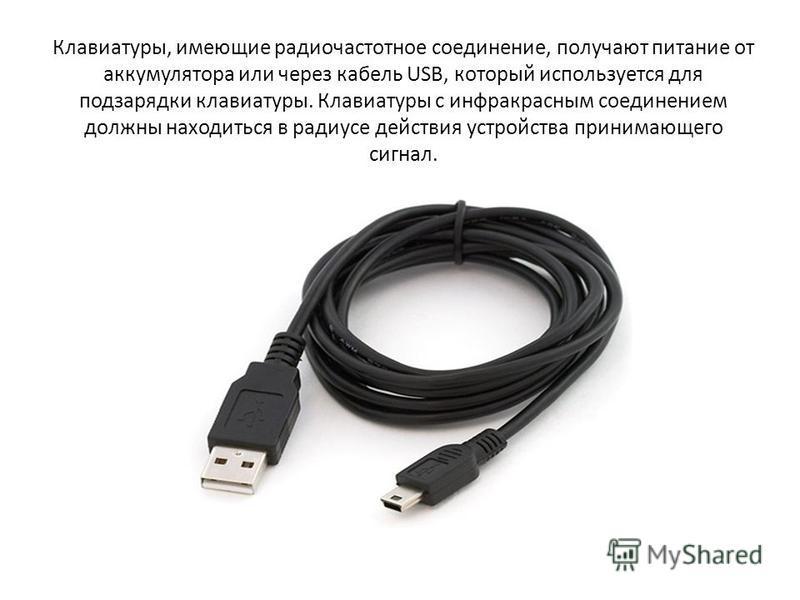 Клавиатуры, имеющие радиочастотное соединение, получают питание от аккумулятора или через кабель USB, который используется для подзарядки клавиатуры. Клавиатуры с инфракрасным соединением должны находиться в радиусе действия устройства принимающего с