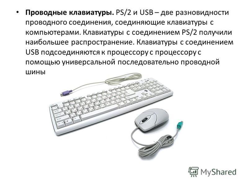 Проводные клавиатуры. PS/2 и USB – две разновидности проводного соединения, соединяющие клавиатуры с компьютерами. Клавиатуры с соединением PS/2 получили наибольшее распространение. Клавиатуры с соединением USB подсоединяются к процессору с процессор