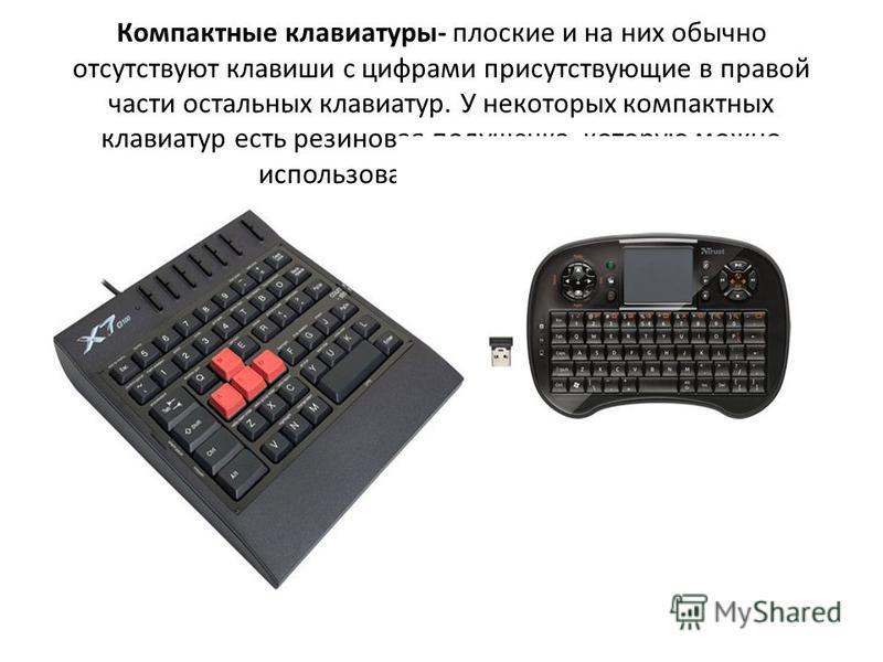 Компактные клавиатуры- плоские и на них обычно отсутствуют клавиши с цифрами присутствующие в правой части остальных клавиатур. У некоторых компактных клавиатур есть резиновая подушечка, которую можно использовать вместо мышки.