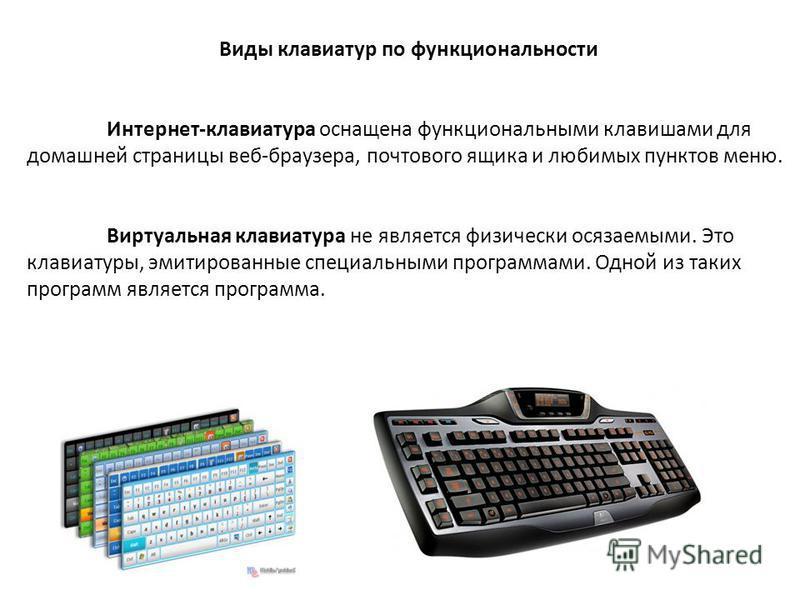 Виды клавиатур по функциональности Интернет-клавиатура оснащена функциональными клавишами для домашней страницы веб-браузера, почтового ящика и любимых пунктов меню. Виртуальная клавиатура не является физически осязаемыми. Это клавиатуры, эмитированн