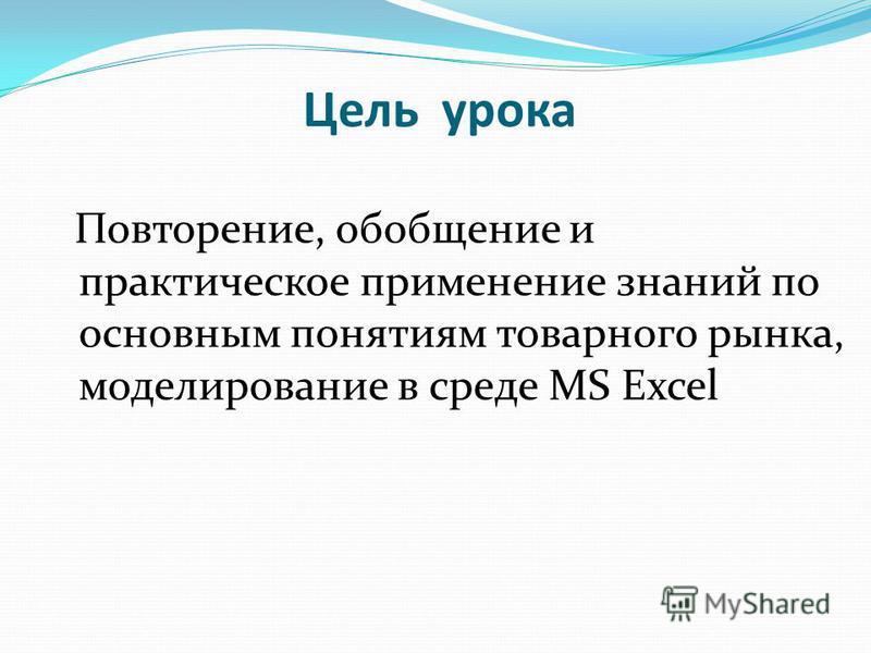 Цель урока Повторение, обобщение и практическое применение знаний по основным понятиям товарного рынка, моделирование в среде MS Excel