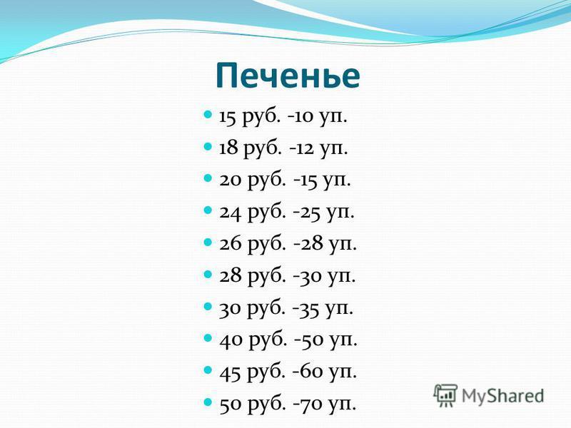 Печенье 15 руб. -10 уп. 18 руб. -12 уп. 20 руб. -15 уп. 24 руб. -25 уп. 26 руб. -28 уп. 28 руб. -30 уп. 30 руб. -35 уп. 40 руб. -50 уп. 45 руб. -60 уп. 50 руб. -70 уп.