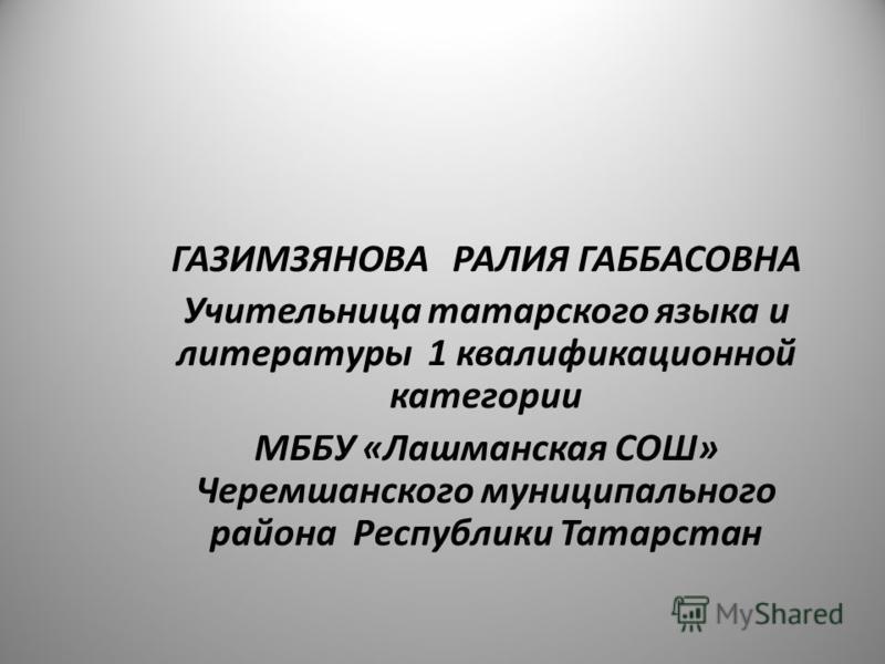 ГАЗИМЗЯНОВА РАЛИЯ ГАББАСОВНА Учительница татарского языка и литературы 1 квалификационной категории МББУ «Лашманская СОШ» Черемшанского муниципального района Республики Татарстан