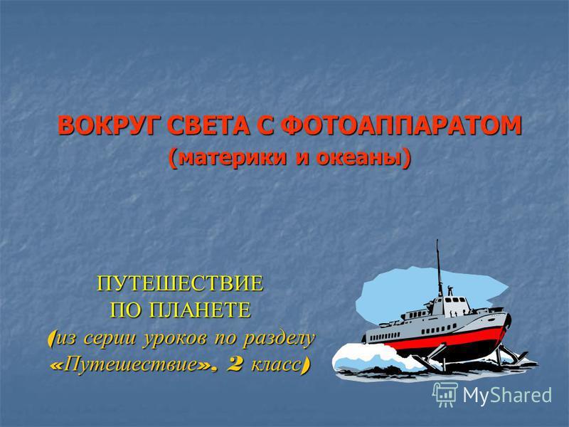 ПУТЕШЕСТВИЕ ПО ПЛАНЕТЕ ( из серии уроков по разделу « Путешествие », 2 класс ) ВОКРУГ СВЕТА С ФОТОАППАРАТОМ (материки и океаны)