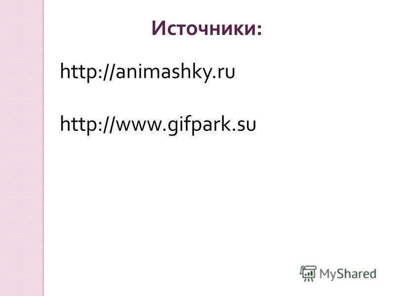 Источники : http://animashky.ru http://www.gifpark.su