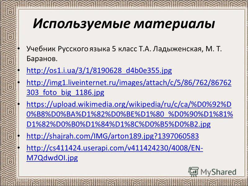 Используемые материалы Учебник Русского языка 5 класс Т.А. Ладыженская, М. Т. Баранов. http://os1.i.ua/3/1/8190628_d4b0e355. jpg http://img1.liveinternet.ru/images/attach/c/5/86/762/86762 303_foto_big_1186. jpg http://img1.liveinternet.ru/images/atta