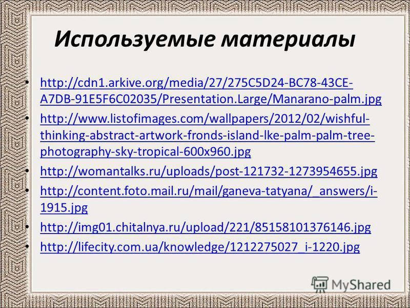 Используемые материалы http://cdn1.arkive.org/media/27/275C5D24-BC78-43CE- A7DB-91E5F6C02035/Presentation.Large/Manarano-palm.jpg http://cdn1.arkive.org/media/27/275C5D24-BC78-43CE- A7DB-91E5F6C02035/Presentation.Large/Manarano-palm.jpg http://www.li