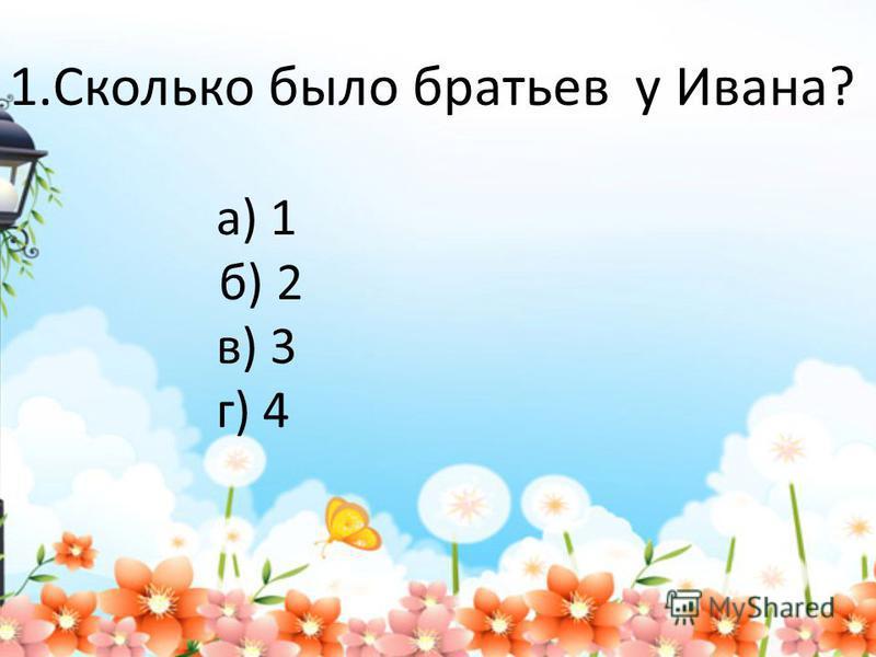 1. Сколько было братьев у Ивана? а) 1 б) 2 в) 3 г) 4