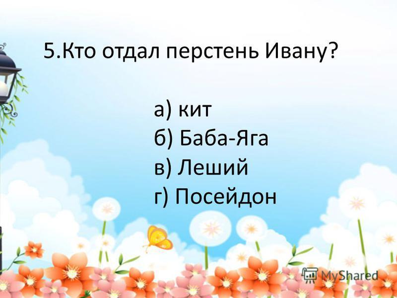 5. Кто отдал перстень Ивану? а) кит б) Баба-Яга в) Леший г) Посейдон