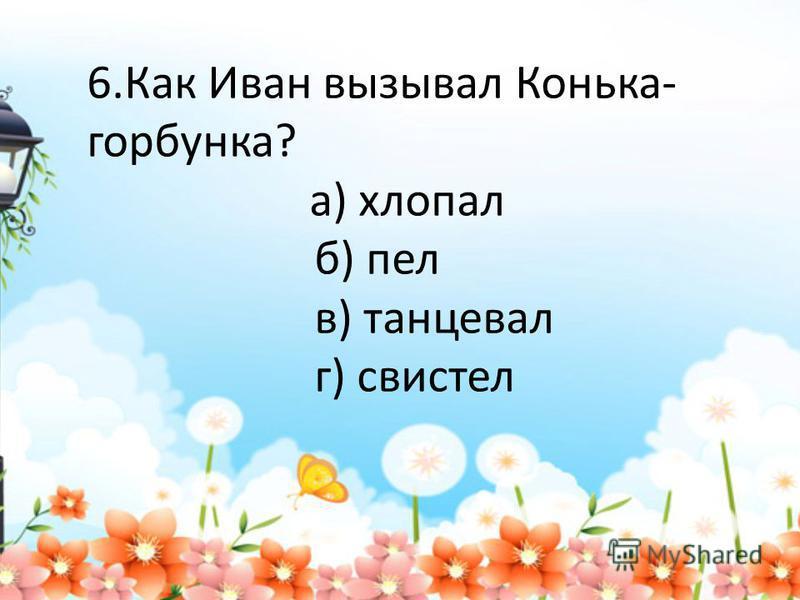 6. Как Иван вызывал Конька- горбунка? а) хлопал б) пел в) танцевал г) свистел