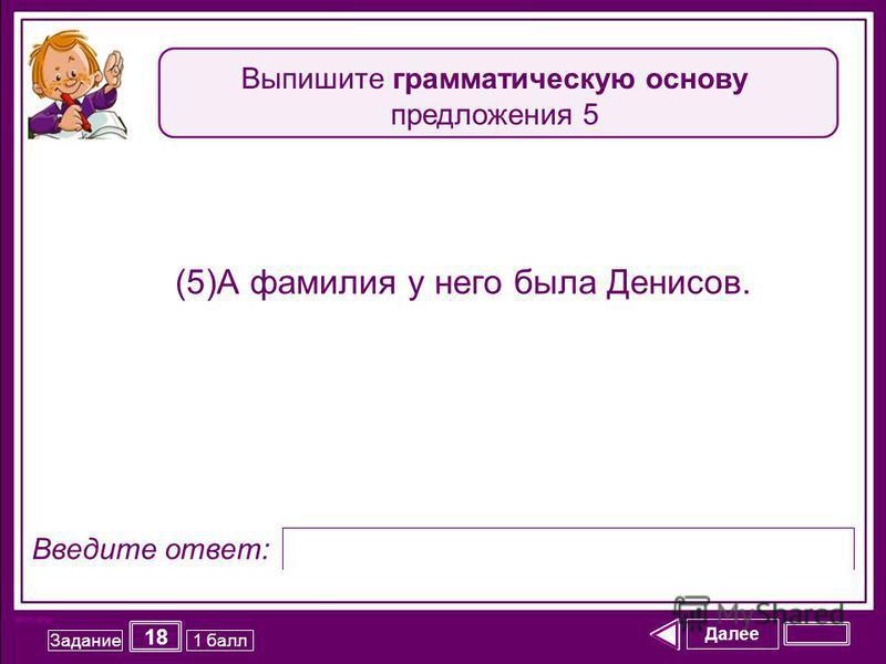Далее 18 Задание 1 балл Введите ответ: (5)А фамилия у него была Денисов. Выпишите грамматическую основу предложения 5