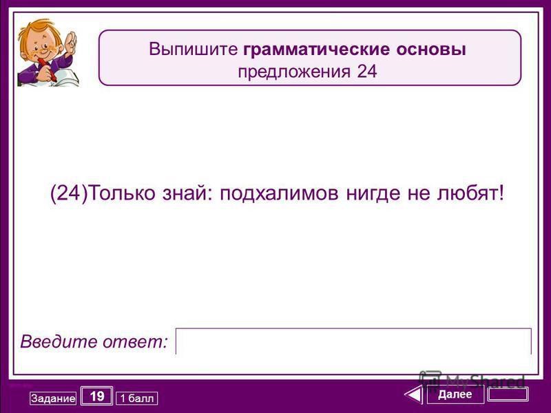 Далее 19 Задание 1 балл Введите ответ: (24)Только знай: подхалимов нигде не любят! Выпишите грамматические основы предложения 24