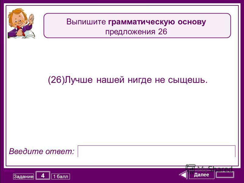 Далее 4 Задание 1 балл Введите ответ: (26)Лучше нашей нигде не сыщешь. Выпишите грамматическую основу предложения 26
