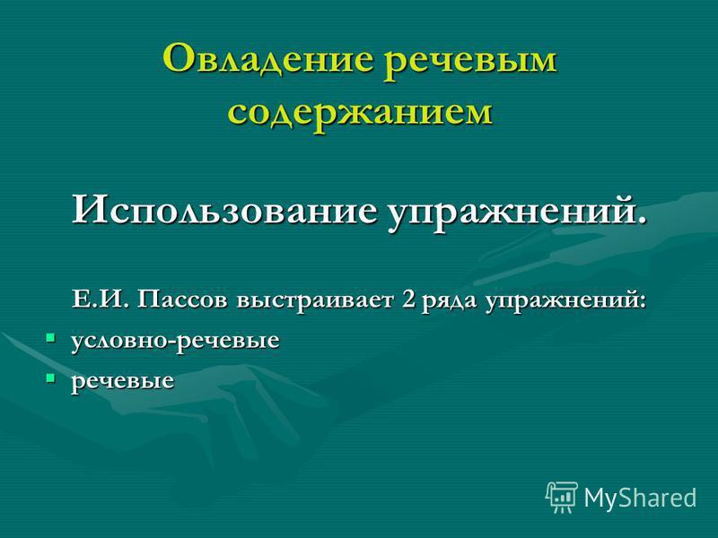 Овладение речевым содержанием Использование упражнений. Е.И. Пассов выстраивает 2 ряда упражнений: условно-речевые условно-речевые речевые речевые