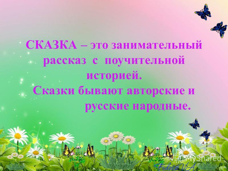СКАЗКА – это занимательный рассказ с поучительной историей. Сказки бывают авторские и русские народные.