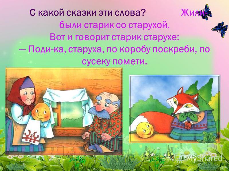 С какой сказки эти слова? Жили- были старик со старухой. Вот и говорит старик старухе: Поди-ка, старуха, по коробу поскреби, по сусеку помети.