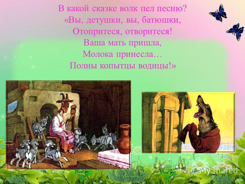 В какой сказке волк пел песню? «Вы, детушки, вы, батюшки, Отопритеся, отворитеся! Ваша мать пришла, Молока принесла… Полны копытце водицы!»
