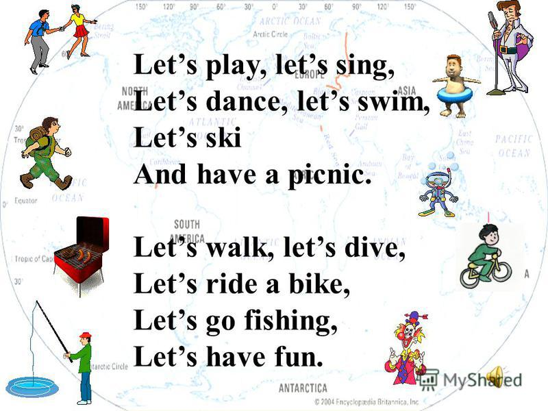 Lets play, lets sing, Lets dance, lets swim, Lets ski And have a picnic. Lets walk, lets dive, Lets ride a bike, Lets go fishing, Lets have fun.