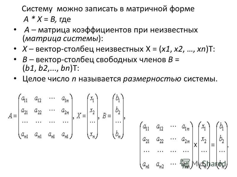 Систему можно записать в матричной форме A * X = B, где A – матрица коэффициентов при неизвестных (матрица системы): X – вектор-столбец неизвестных X = (x1, x2, …, xn)Т: B – вектор-столбец свободных членов B = (b1, b2,..., bn)Т: Целое число n называе