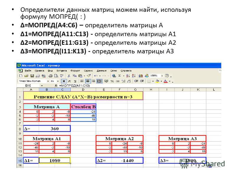 Определители данных матриц можем найти, используя формулу МОПРЕД( : ) Δ=МОПРЕД(A4:C6) – определитель матрицы А Δ1=МОПРЕД(A11:C13) - определитель матрицы А1 Δ2=МОПРЕД(E11:G13) - определитель матрицы А2 Δ3=МОПРЕД(I11:K13) - определитель матрицы А3