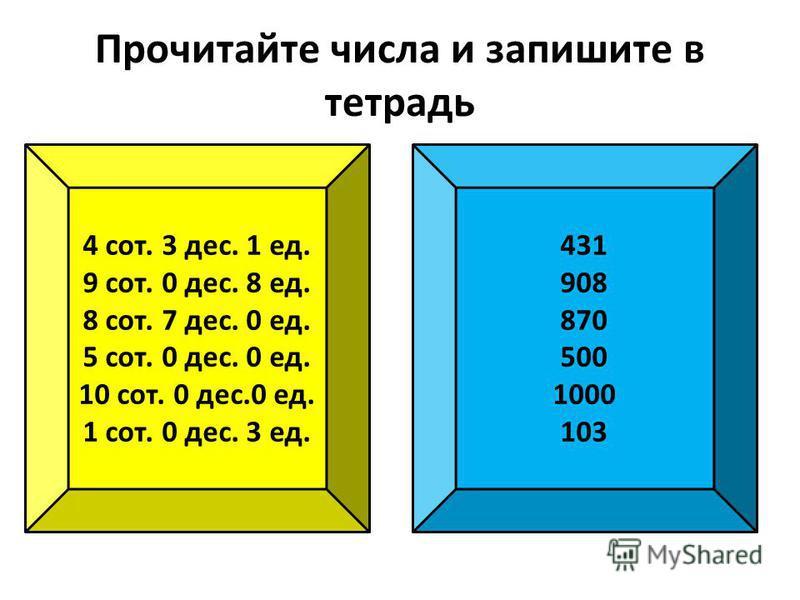 Прочитайте числа и запишите в тетрадь 4 сот. 3 дес. 1 ед. 9 сот. 0 дес. 8 ед. 8 сот. 7 дес. 0 ед. 5 сот. 0 дес. 0 ед. 10 сот. 0 дес.0 ед. 1 сот. 0 дес. 3 ед. 431 908 870 500 1000 103