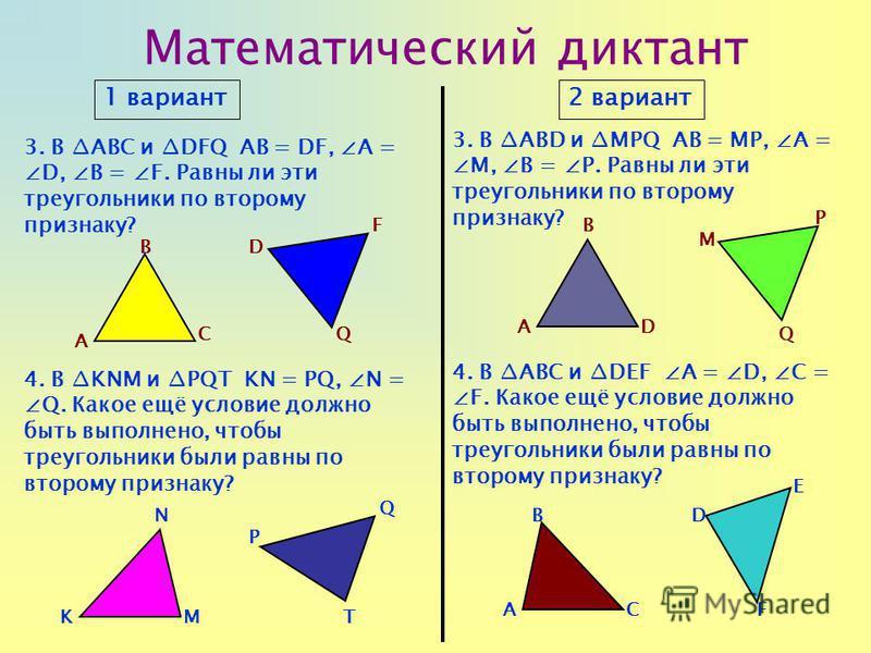 Математический диктант 1 вариант 2 вариант 3. В ABC и DFQ АВ = DF, А =D, В = F. Равны ли эти треугольники по второму признаку? 3. В ABD и MPQ АВ = MP, А =M, В = P. Равны ли эти треугольники по второму признаку? 4. В KNM и PQT KN = PQ, N =Q. Какое ещё