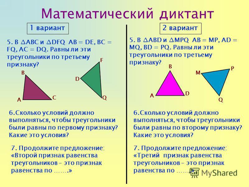 Математический диктант 1 вариант 2 вариант 5. В ABC и DFQ АВ = DЕ, BC = FQ, AC = DQ. Равны ли эти треугольники по третьему признаку? 5. В ABD и MPQ АВ = MP, AD = MQ, BD = PQ. Равны ли эти треугольники по третьему признаку? 6. Сколько условий должно в