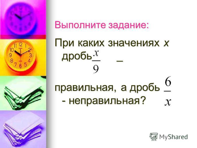Выполните задание: При каких значениях х дробь _ правильная, а дробь - неправильная?