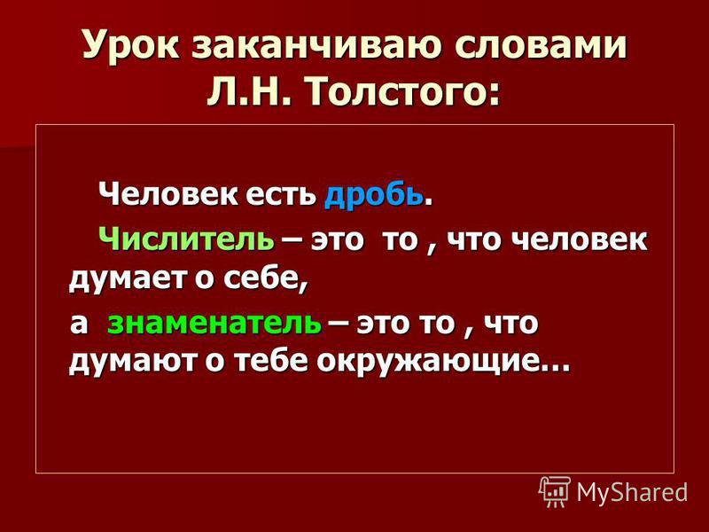 Урок заканчиваю словами Л.Н. Толстого: Человек есть дробь. Человек есть дробь. Числитель – это то, что человек думает о себе, Числитель – это то, что человек думает о себе, а знаменатель – это то, что думают о тебе окружающие… а знаменатель – это то,
