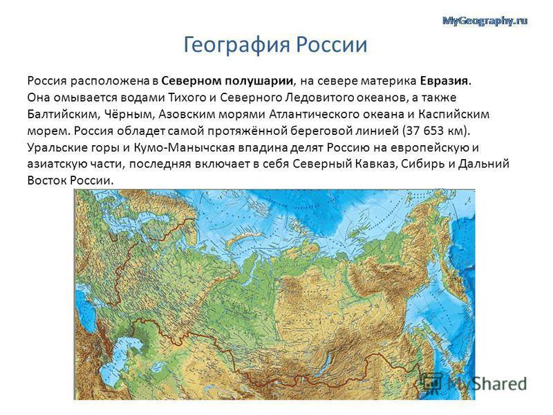 География России Россия расположена в Северном полушарии, на севере материка Евразия. Она омывается водами Тихого и Северного Ледовитого океанов, а также Балтийским, Чёрным, Азовским морями Атлантического океана и Каспийским морем. Россия обладает са