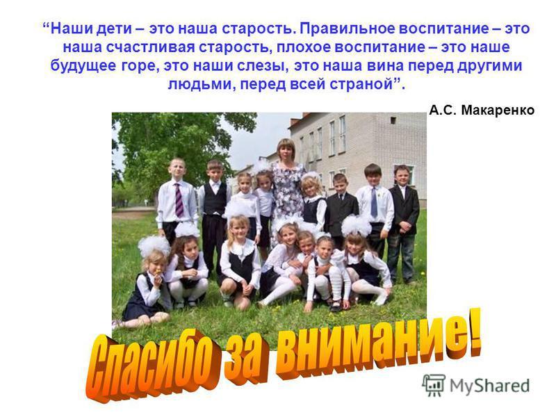 Наши дети – это наша старость. Правильное воспитание – это наша счастливая старость, плохое воспитание – это наше будущее горе, это наши слезы, это наша вина перед другими людьми, перед всей страной. А.С. Макаренко