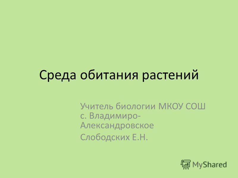 Среда обитания растений Учитель биологии МКОУ СОШ с. Владимиро- Александровское Слободских Е.Н.