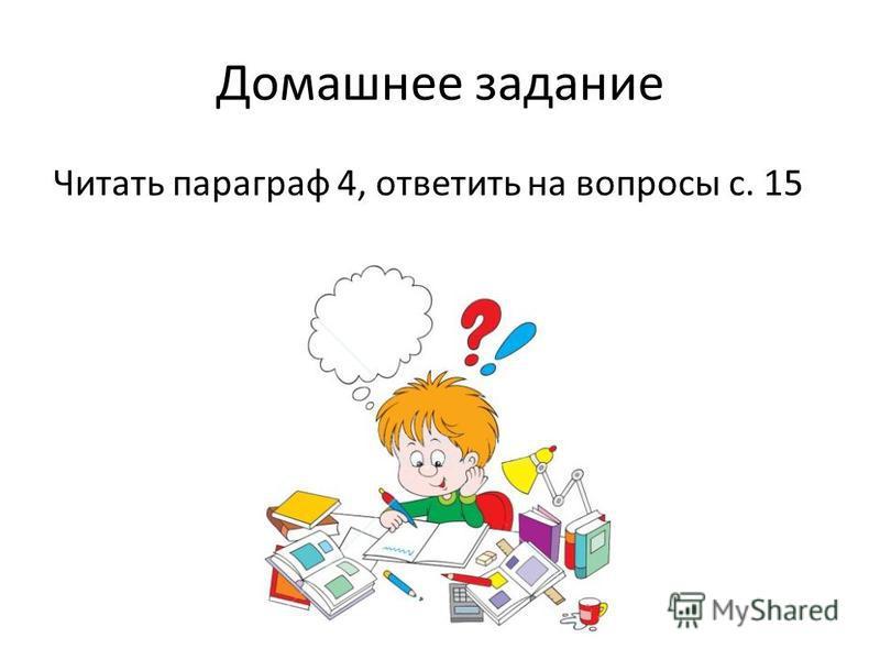 Домашнее задание Читать параграф 4, ответить на вопросы с. 15