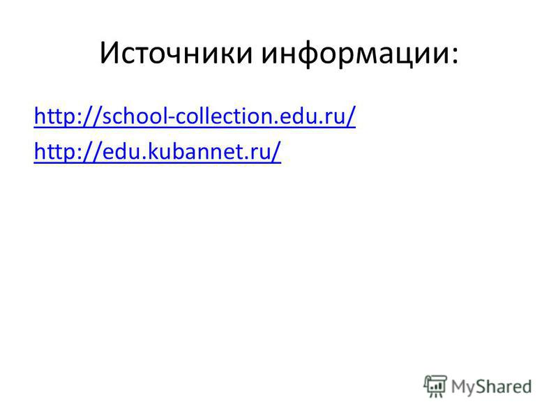 Источники информации: http://school-collection.edu.ru/ http://edu.kubannet.ru/