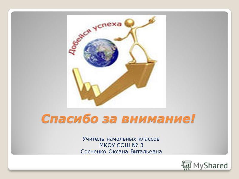 Спасибо за внимание! Учитель начальных классов МКОУ СОШ 3 Сосненко Оксана Витальевна