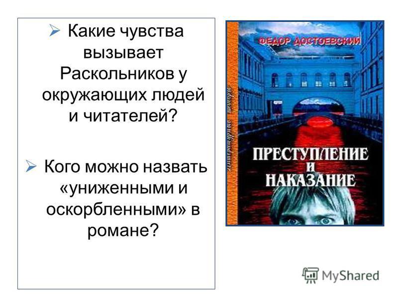 Какие чувства вызывает Раскольников у окружающих людей и читателей? Кого можно назвать «униженными и оскорбленными» в романе?
