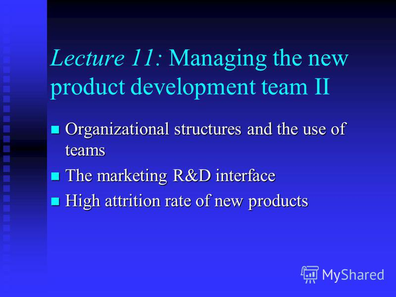 Lecture 11: Managing the new product development team II Organizational structures and the use of teams Organizational structures and the use of teams The marketing R&D interface The marketing R&D interface High attrition rate of new products High at