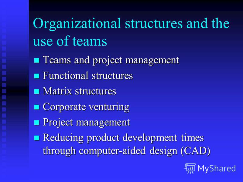Organizational structures and the use of teams Teams and project management Teams and project management Functional structures Functional structures Matrix structures Matrix structures Corporate venturing Corporate venturing Project management Projec